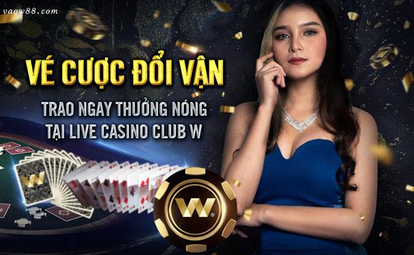 VÉ CƯỢC ĐỔI VẬN - TRAO NGAY THƯỞNG NÓNG TẠI LIVE CASINO CLUB W